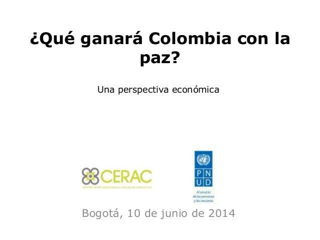 ¿Qué ganará Colombia con la paz? Bogotá, 10 de junio de 2014 Una perspectiva económica