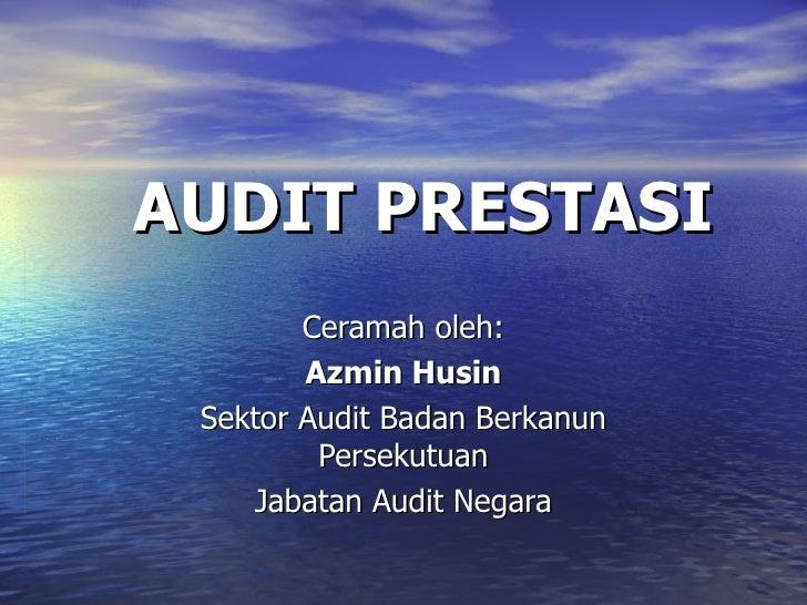 AUDIT PRESTASI Ceramah oleh: Azmin Husin Sektor Audit Badan Berkanun Persekutuan Jabatan Audit Negara