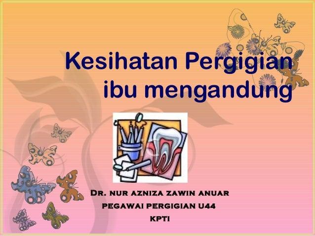 7Kesihatan Pergigian   ibu mengandung  Dr. nur azniza zawin anuar    PEGAWAI PERGIGIAN U44             KPTI