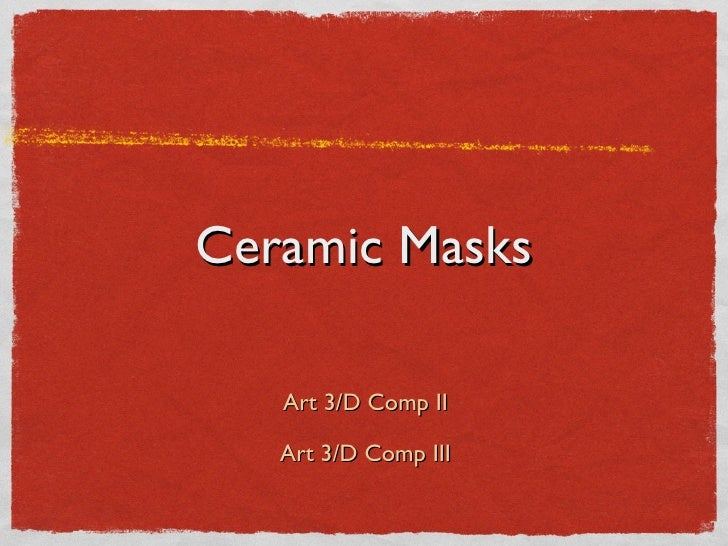 Ceramic Masks <ul><li>Art 3/D Comp II </li></ul><ul><li>Art 3/D Comp III </li></ul>