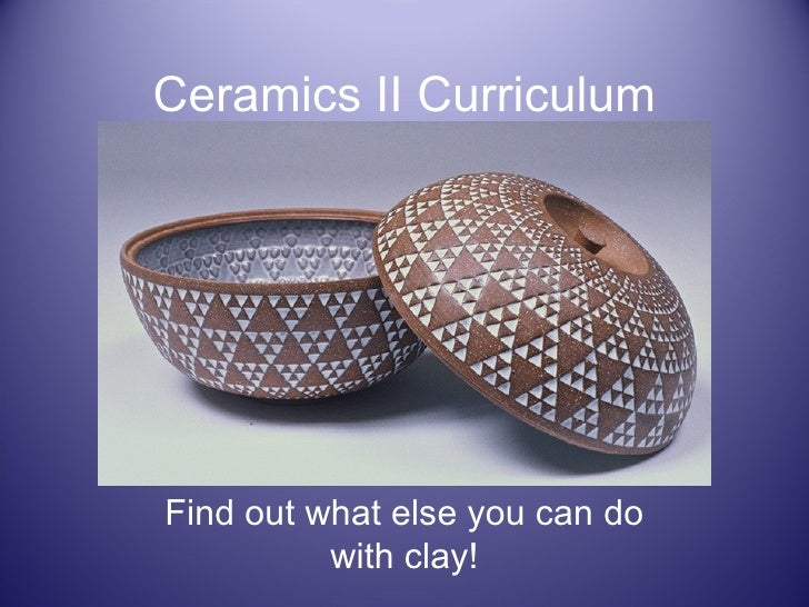 Ceramics II Curriculum Find out what else you can do with clay!