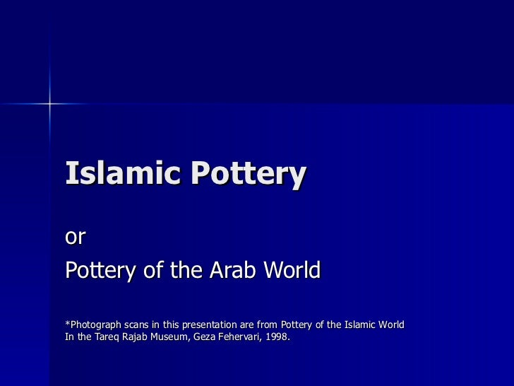 Islamic Pottery or Pottery of the Arab World *Photograph scans in this presentation are from Pottery of the Islamic World ...