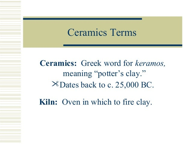 """Ceramics Terms Ceramics: Greek word for keramos, meaning """"potter's clay."""" Dates back to c. 25,000 BC. Kiln: Oven in which..."""
