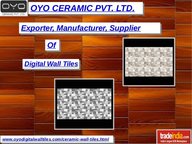 OYO CERAMIC PVT. LTD.OYO CERAMIC PVT. LTD. www.oyodigitalwalltiles.com/ceramic-wall-tiles.htmlwww.oyodigitalwalltiles.com/...