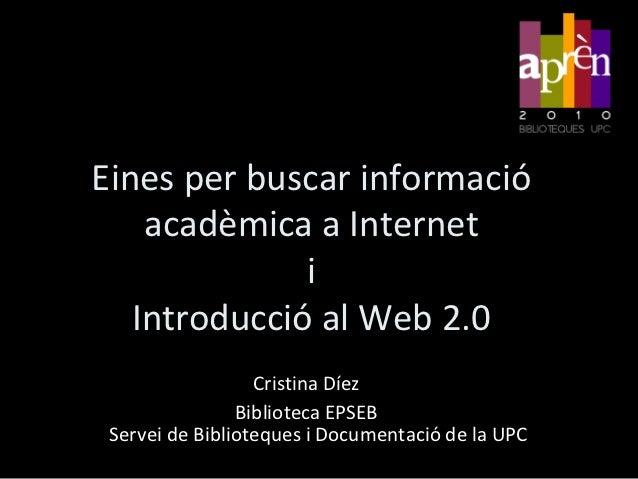 Eines per buscar informació    acadèmica a Internet              i   Introducció al Web 2.0                  Cristina Díez...