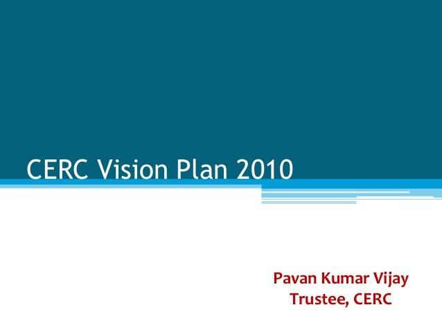 CERC Vision Plan 2010 Pavan Kumar Vijay Trustee, CERC