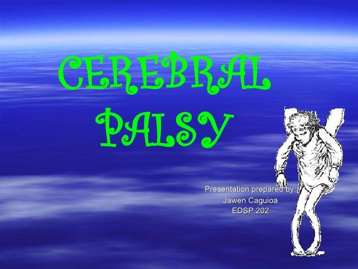 CEREBRAL PALSY Presentation prepared by: Jawen Caguioa EDSP 202