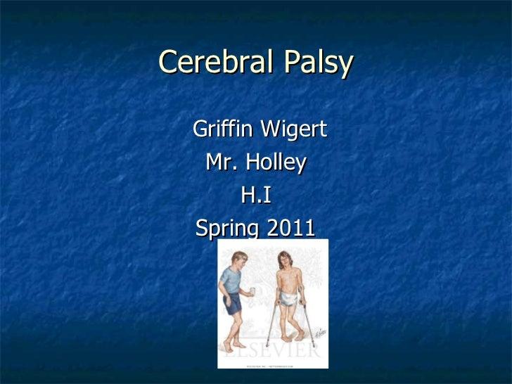 Cerebral Palsy <ul><li>Griffin Wigert </li></ul><ul><li>Mr. Holley </li></ul><ul><li>H.I </li></ul><ul><li>Spring 2011 </l...