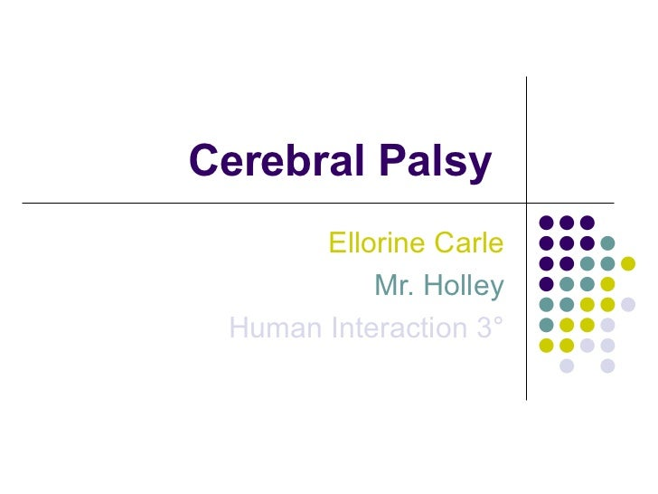 Cerebral Palsy  Ellorine Carle Mr. Holley Human Interaction 3 °