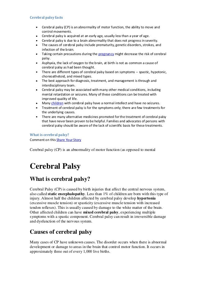 Cerebral palsy facts Cerebral palsy (CP) is an abnormality of motor function, the ability to move and control movements. C...