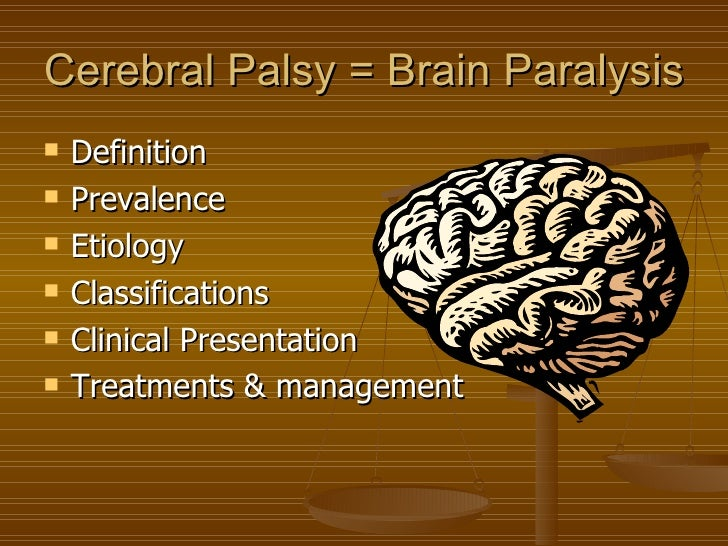 Cerebral Palsy = Brain Paralysis   Definition   Prevalence   Etiology   Classifications   Clinical Presentation   Tr...