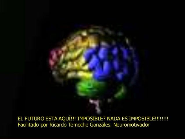 EL FUTURO ESTA AQUÍ!!! IMPOSIBLE? NADA ES IMPOSIBLE!!!!!!!! Facilitado por Ricardo Temoche Gonzáles. Neuromotivador