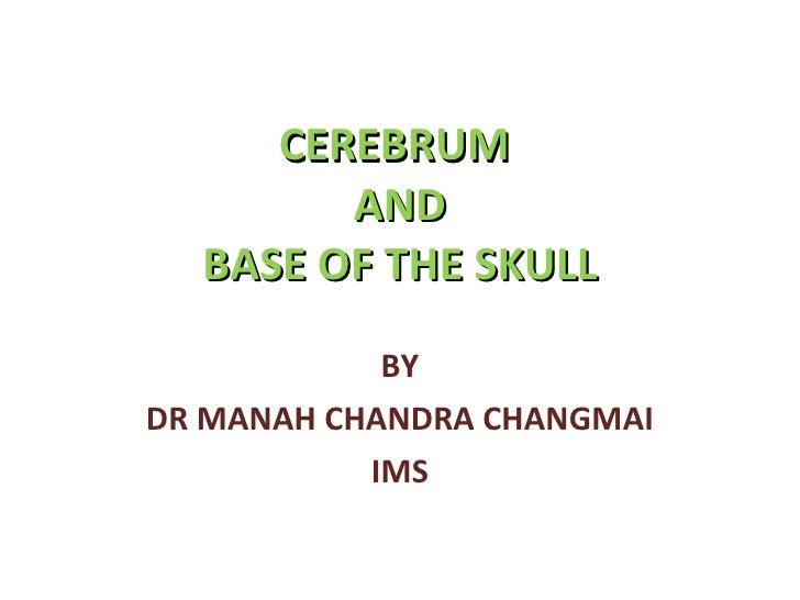 CEREBRUM  AND BASE OF THE SKULL BY DR MANAH CHANDRA CHANGMAI IMS
