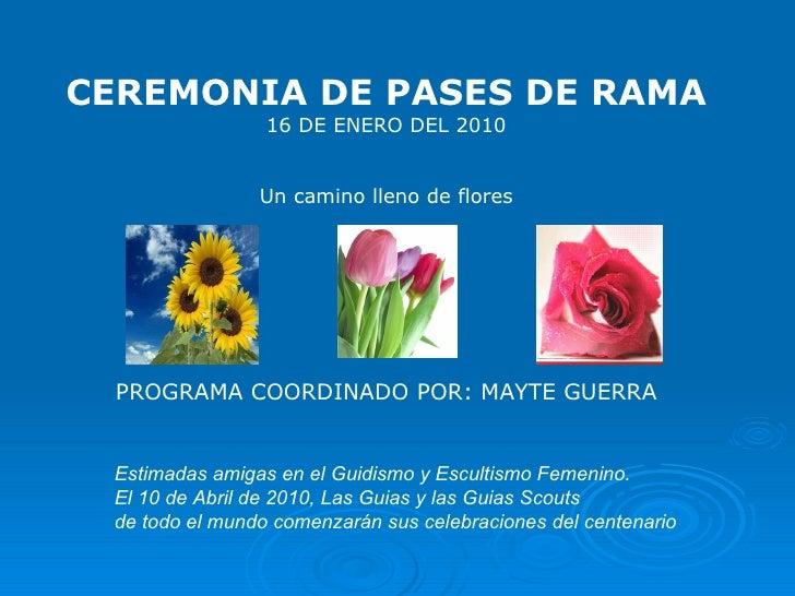 CEREMONIA DE PASES DE RAMA 16 DE ENERO DEL 2010 Un camino lleno de flores PROGRAMA COORDINADO POR: MAYTE GUERRA Estimadas ...