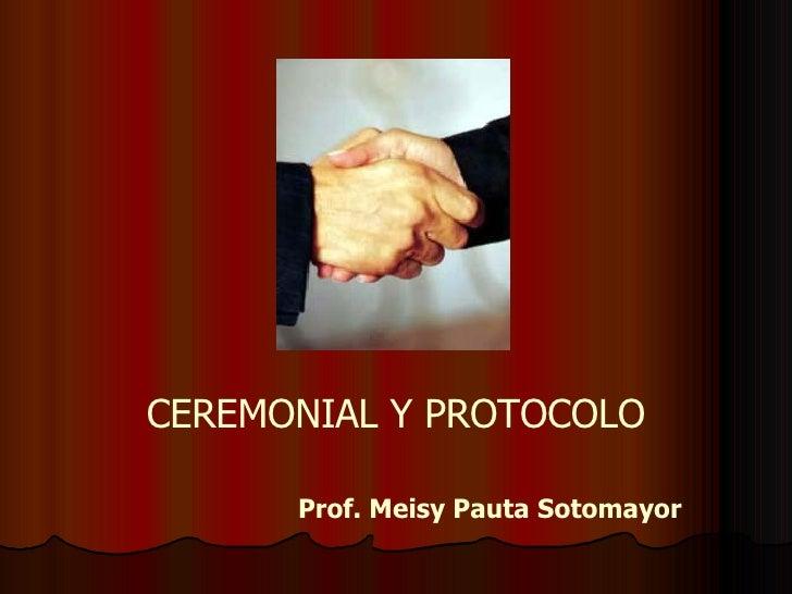 CEREMONIAL Y PROTOCOLO Prof. Meisy Pauta Sotomayor