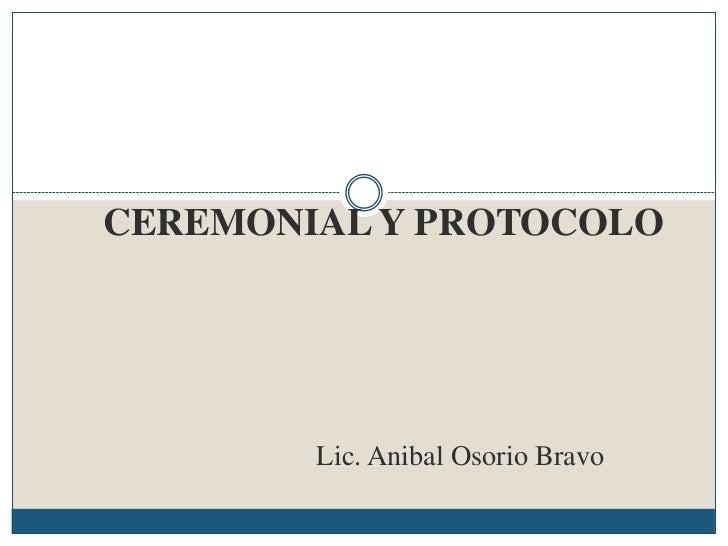 CEREMONIAL Y PROTOCOLO        Lic. Anibal Osorio Bravo