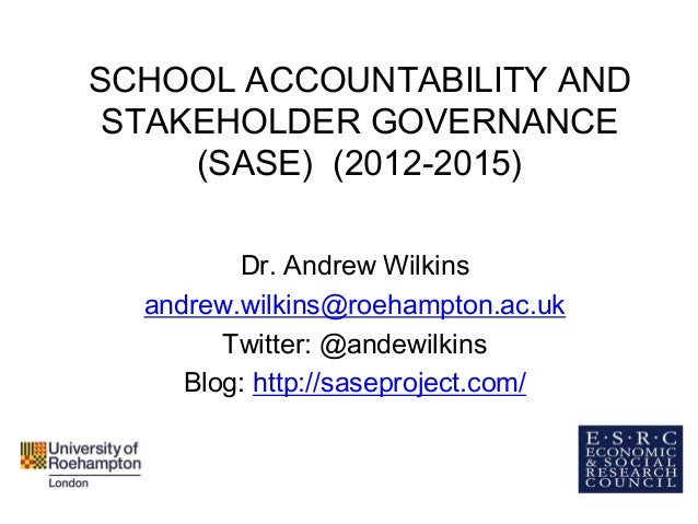 SCHOOL ACCOUNTABILITY ANDSTAKEHOLDER GOVERNANCE(SASE) (2012-2015)Dr. Andrew Wilkinsandrew.wilkins@roehampton.ac.ukTwitter:...
