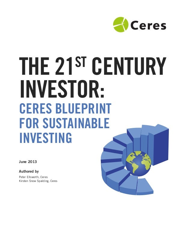 CERES BLUEPRINT FOR SUSTAINABLE INVESTING June 2013 Authored by Peter Ellsworth, Ceres Kirsten Snow Spalding, Ceres THE 21...