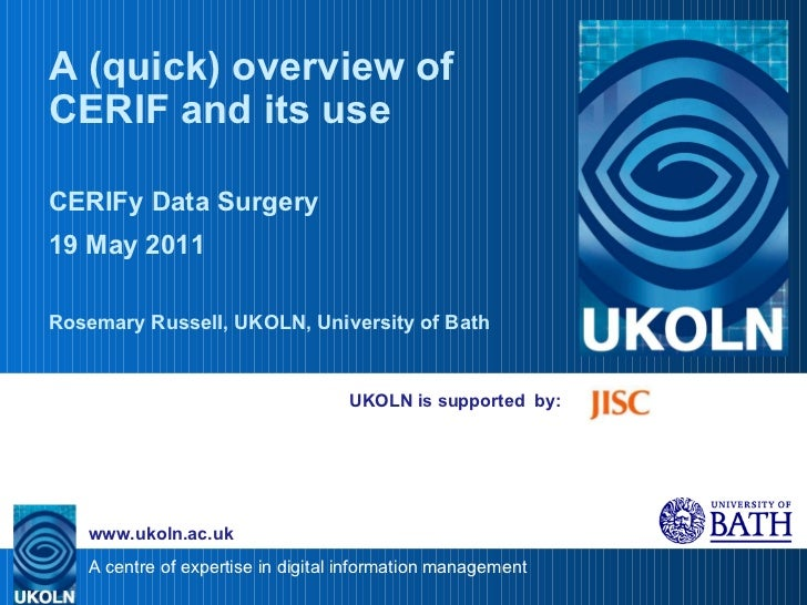 UKOLN is supported  by: A (quick) overview of CERIF and its use CERIFy Data Surgery 19 May 2011 Rosemary Russell, UKOLN, U...