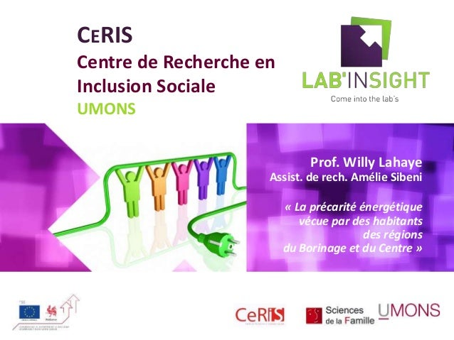 CERIS Centre de Recherche en Inclusion Sociale UMONS Prof. Prénom Nom Fonction « Titre du Lab'InSight » Lieu, date Prof. W...