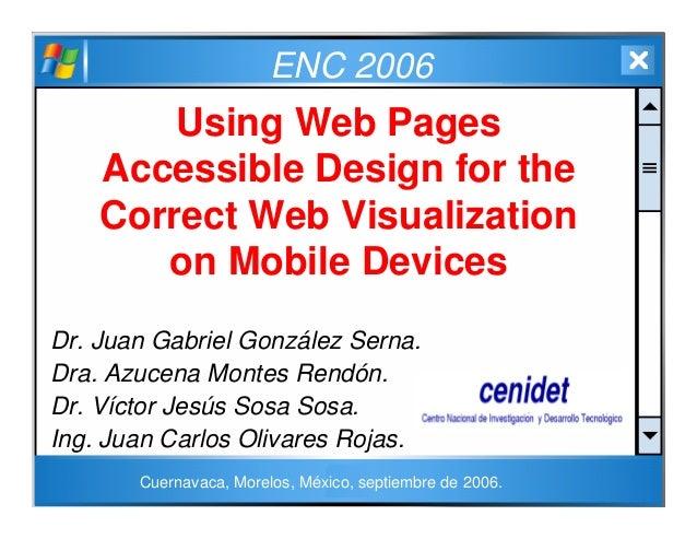 ENC 2006 Using Web Pages Accessible Design for the Correct Web Visualization on Mobile Devices Dr. Juan Gabriel González S...
