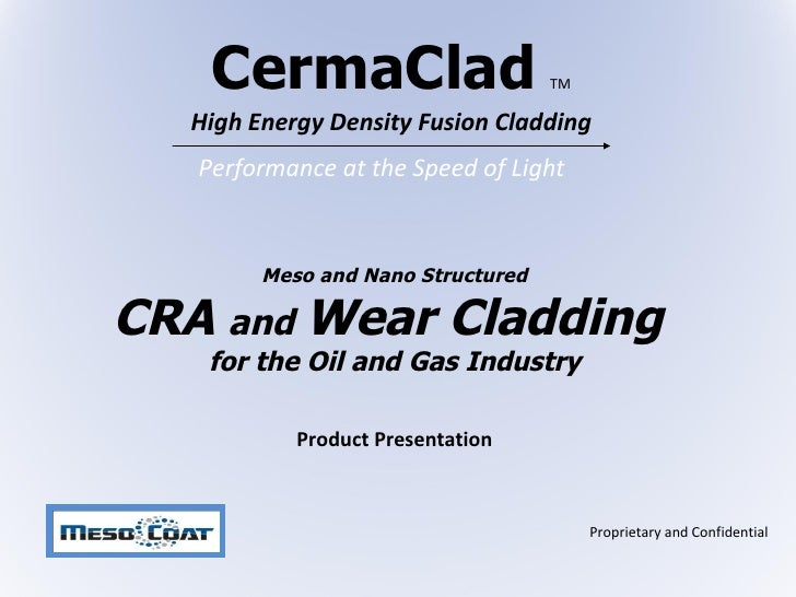 CermaClad   TM High Energy Density Fusion Cladding Meso and Nano Structured  CRA  and  Wear Cladding  for the Oil and Gas ...
