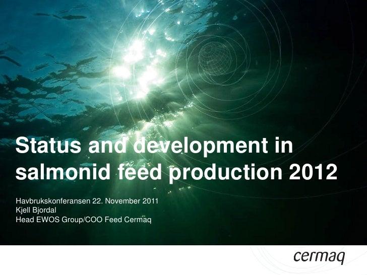 Status and development insalmonid feed production 2012Havbrukskonferansen 22. November 2011Kjell BjordalHead EWOS Group/CO...