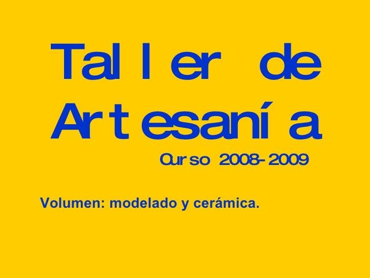 Taller de Artesanía Curso 2008-2009 Volumen: modelado y cerámica.