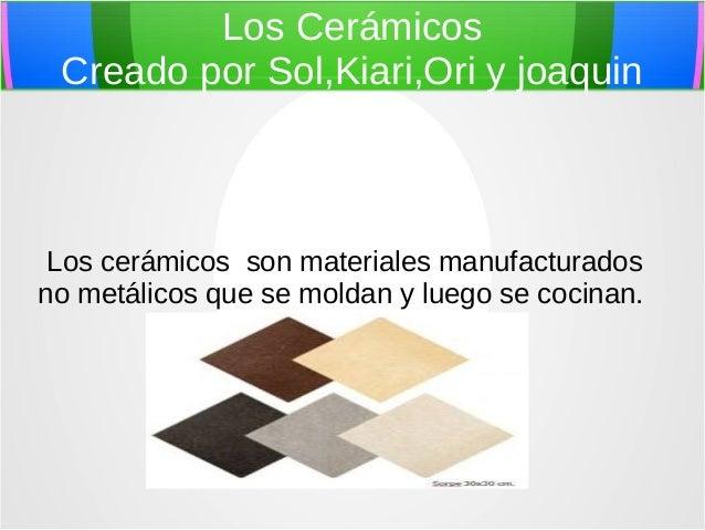 Los Cerámicos Creado por Sol,Kiari,Ori y joaquin Los cerámicos son materiales manufacturados no metálicos que se moldan y ...