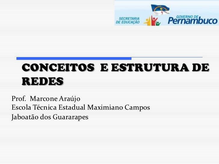 CONCEITOS E ESTRUTURA DE  REDESProf. Marcone AraújoEscola Técnica Estadual Maximiano CamposJaboatão dos Guararapes
