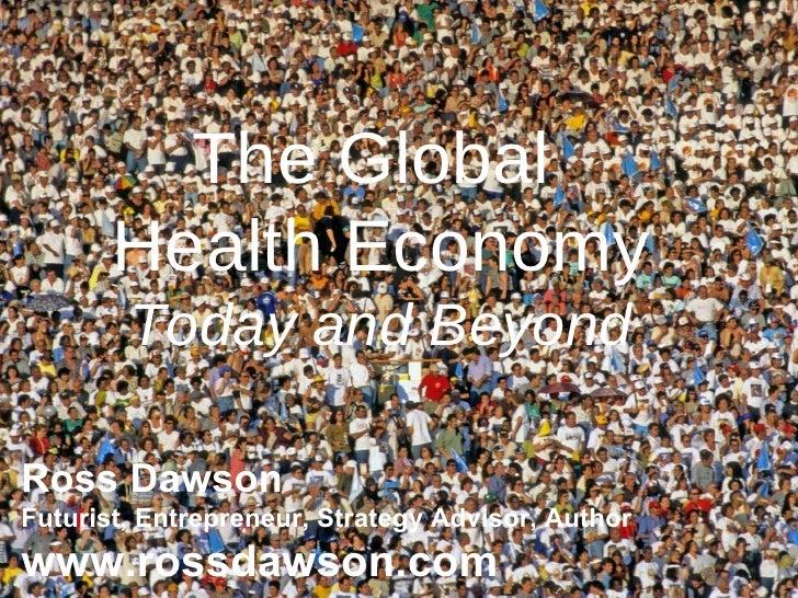 The Global  Health Economy Today and Beyond Ross Dawson Futurist, Entrepreneur, Strategy Advisor, Author www.rossdawson.com