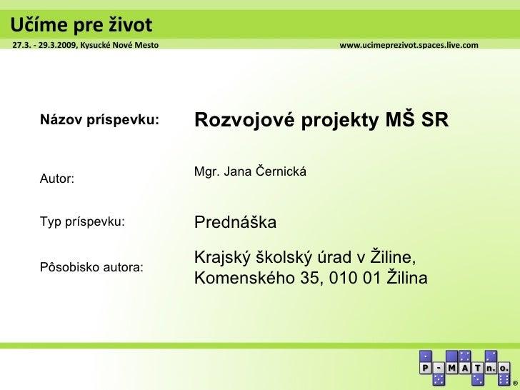 Názov príspevku:    Rozvojové projekty MŠ SR                    Mgr. Jana ČernickáAutor:Typ príspevku:      PrednáškaPôsob...