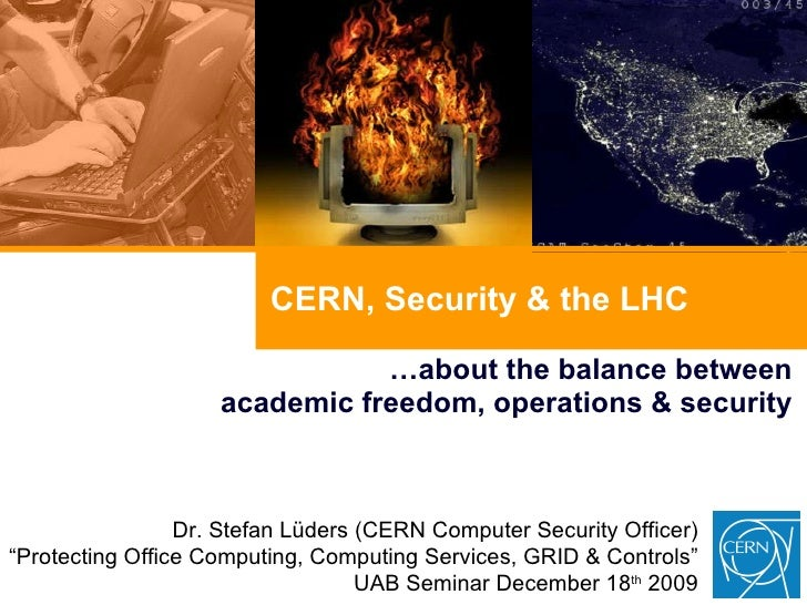 CERN, Security & the LHC … about the balance between academic freedom, operations & security Dr. Stefan Lüders (CERN Compu...
