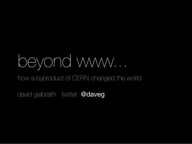 beyond www... how a byproduct of CERN changed the world david galbraith twitter: @daveg
