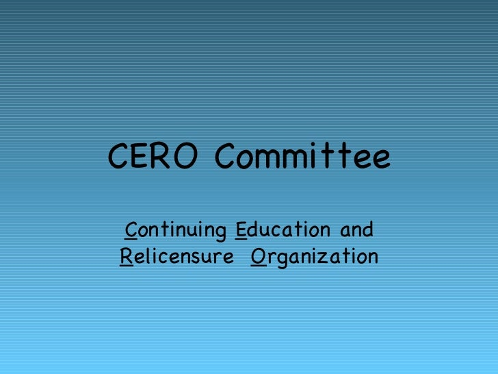 CERO Committee C ontinuing  E ducation and  R elicensure  O rganization