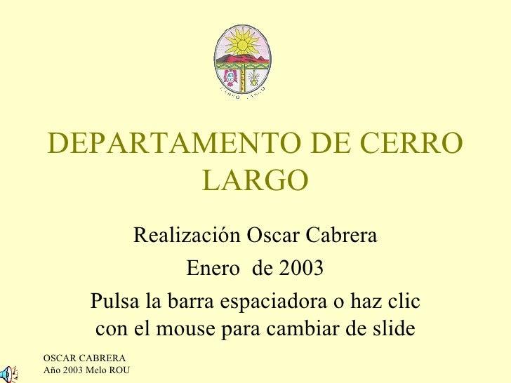 DEPARTAMENTO DE CERRO LARGO Realización Oscar Cabrera Enero  de 2003 Pulsa la barra espaciadora o haz clic con el mouse pa...