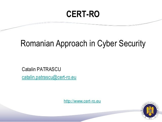 CERT-RO Romanian Approach in Cyber Security Catalin PATRASCU catalin.patrascu@cert-ro.eu http://www.cert-ro.eu