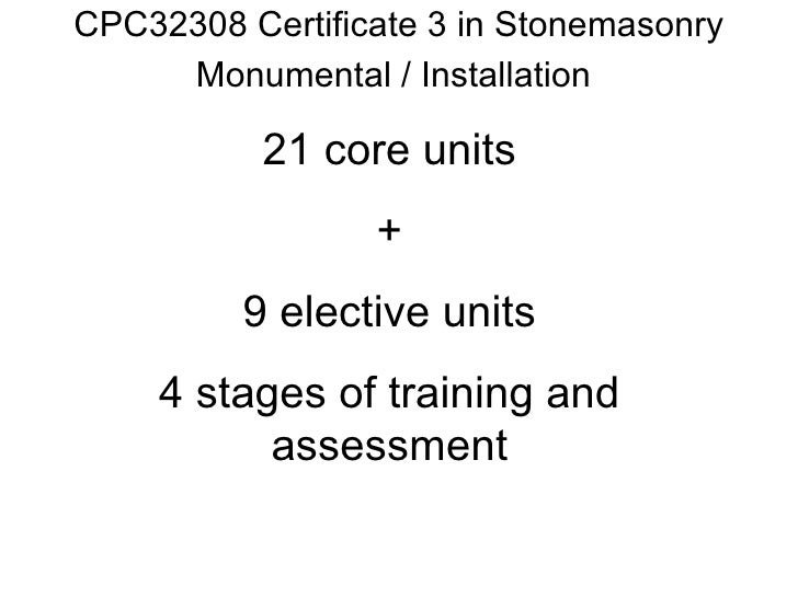 CPC32308 Certificate 3 in Stonemasonry Monumental / Installation 21 core units + 9 elective units 4 stages of training and...
