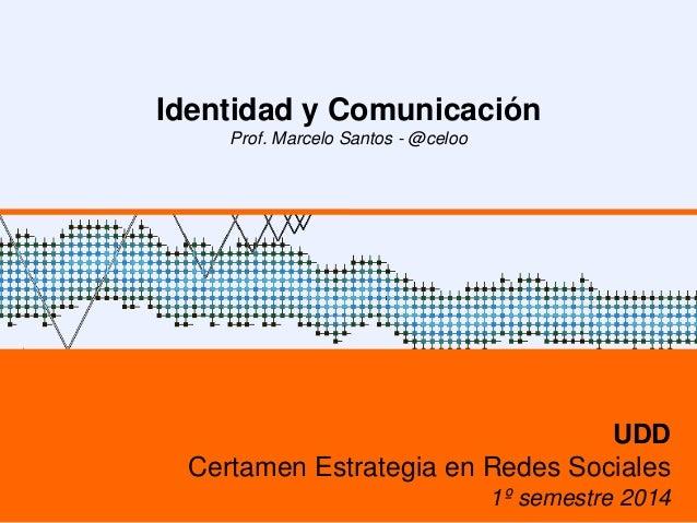 Identidad y Comunicación Prof. Marcelo Santos - @celoo UDD Certamen Estrategia en Redes Sociales 1º semestre 2014