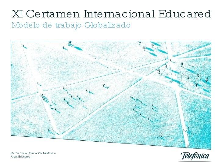 XI Certamen Internacional Educared Modelo de trabajo Globalizado Razón Social: Fundación Telefónica Área: Educared Madrid,...