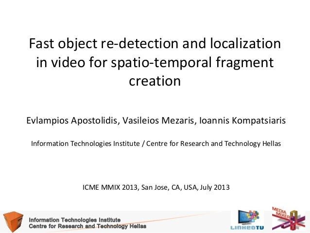 Fast object re-detection and localization in video for spatio-temporal fragment creation Evlampios Apostolidis, Vasileios ...