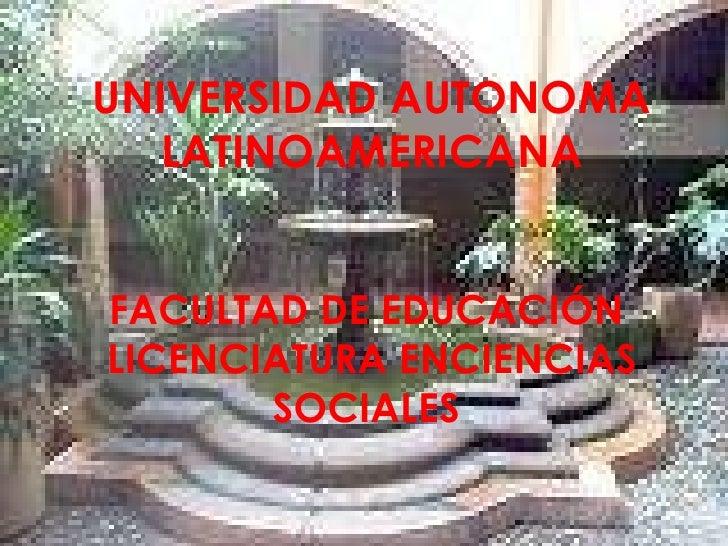 UNIVERSIDAD AUTONOMA LATINOAMERICANA FACULTAD DE EDUCACIÓN  LICENCIATURA ENCIENCIAS SOCIALES