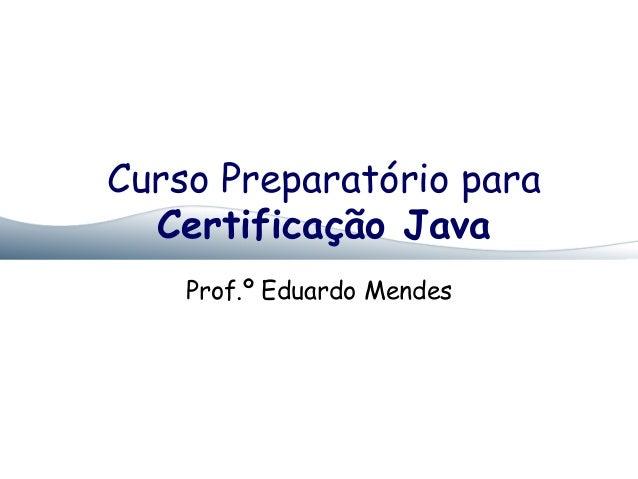 Curso Preparatório paraCertificação JavaProf.º Eduardo Mendes