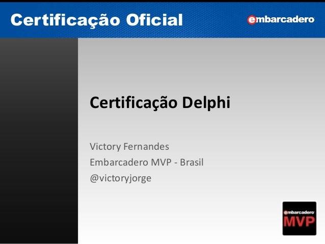 Certificação Oficial Certificação Oficial Certificação Delphi Victory Fernandes Embarcadero MVP - Brasil @victoryjorge