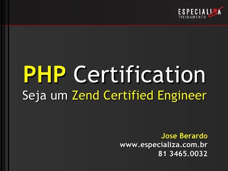 PHP  Certification Seja um  Zend Certified Engineer Jose Berardo www.especializa.com.br 81 3465.0032