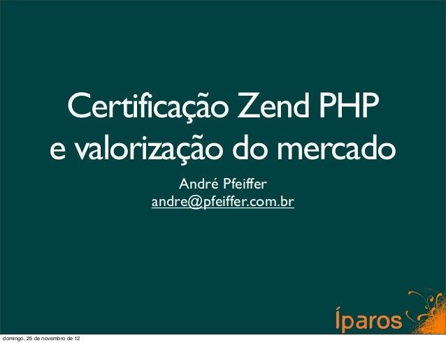 Certificação Zend PHP                 e valorização do mercado                                    André Pfeiffer          ...