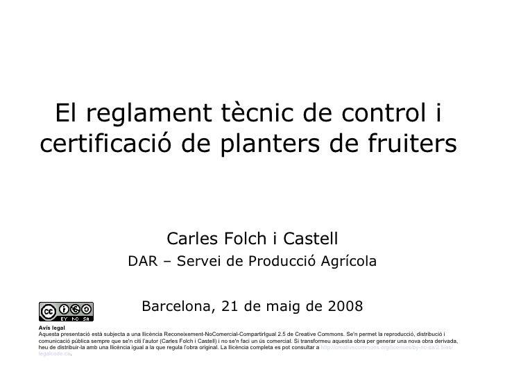El reglament tècnic de control i certificació de planters de fruiters Carles Folch i Castell DAR – Servei de Producció Agr...