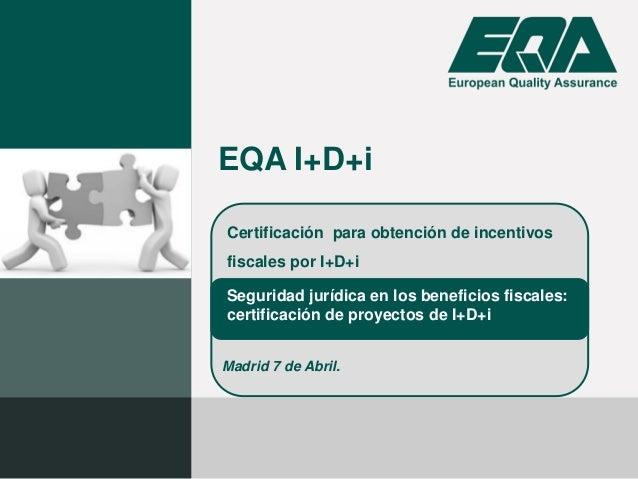 Certificación para obtención de incentivos fiscales por I+D+i EQA I+D+i Seguridad jurídica en los beneficios fiscales: cer...