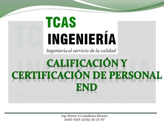 Ing. Héctor A Castellanos Moreno ASNT-NDT-LEVEL III UT-PT