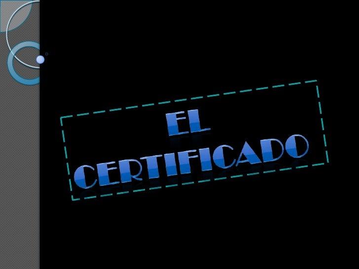 EL CERTIFICADO        La palabra certificado procede del         latín ¨Certus¨, cierto, y ¨fasere¨            , hacer por...